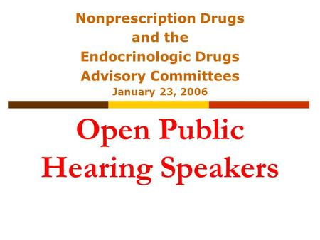 Open Public Hearing Speakers Nonprescription Drugs and the Endocrinologic Drugs Advisory Committees January 23, 2006.