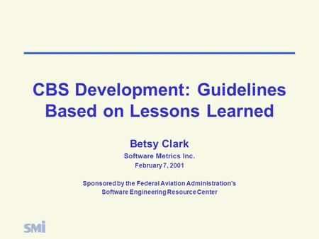 CBS Development: Guidelines Based on Lessons Learned Betsy Clark Software Metrics Inc. February 7, 2001 Sponsored by the Federal Aviation Administration's.