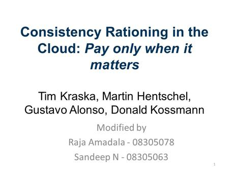 Consistency Rationing in the Cloud: Pay only when it matters Tim Kraska, Martin Hentschel, Gustavo Alonso, Donald Kossmann 27.09.2009 Systems Modified.