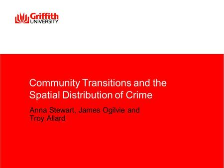 Community Transitions and the Spatial Distribution of Crime Anna Stewart, James Ogilvie and Troy Allard.