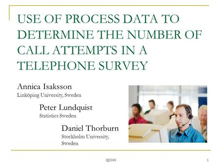 Q2008 1 USE OF PROCESS DATA TO DETERMINE THE NUMBER OF CALL ATTEMPTS IN A TELEPHONE SURVEY Annica Isaksson Linköping University, Sweden Peter Lundquist.