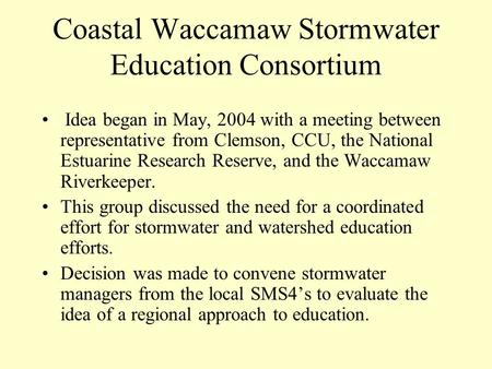 Coastal Waccamaw Stormwater Education Consortium Idea began in May, 2004 with a meeting between representative from Clemson, CCU, the National Estuarine.
