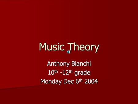 Music Theory Anthony Bianchi 10 th -12 th grade Monday Dec 6 th 2004.