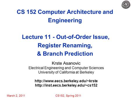 March 2, 2011CS152, Spring 2011 CS 152 Computer Architecture and Engineering Lecture 11 - Out-of-Order Issue, Register Renaming, & Branch Prediction Krste.
