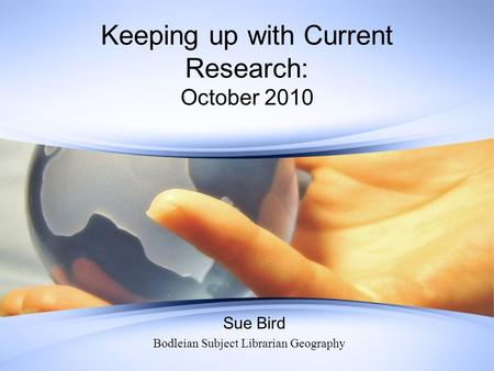 Keeping up with Current Research: October 2010 Sue Bird Bodleian Subject Librarian Geography.