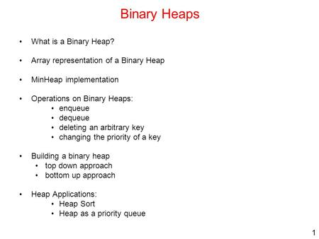 1 Binary Heaps What is a Binary Heap? Array representation of a Binary Heap MinHeap implementation Operations on Binary Heaps: enqueue dequeue deleting.