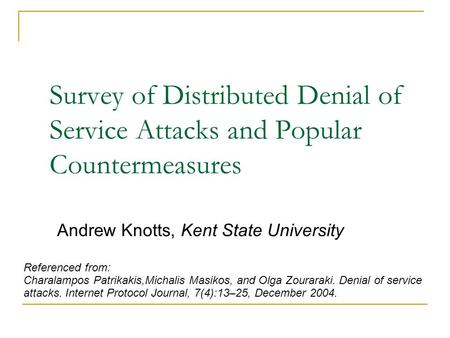 Survey of Distributed Denial of Service Attacks and Popular Countermeasures Andrew Knotts, Kent State University Referenced from: Charalampos Patrikakis,Michalis.