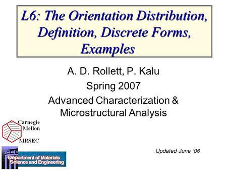 L6: The Orientation Distribution, Definition, Discrete Forms, Examples A. D. Rollett, P. Kalu Spring 2007 Advanced Characterization & Microstructural Analysis.
