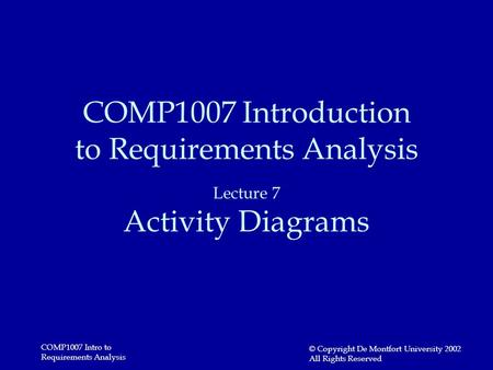 COMP1007 Intro to Requirements Analysis © Copyright De Montfort University 2002 All Rights Reserved COMP1007 Introduction to Requirements Analysis Lecture.