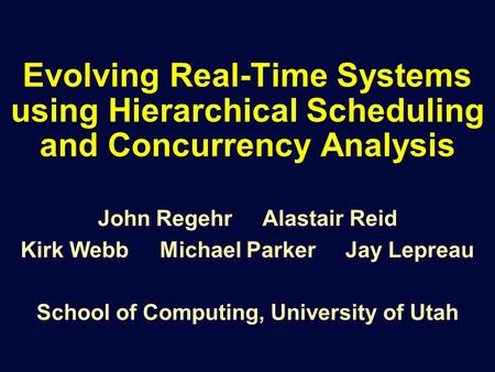 Evolving Real-Time Systems using Hierarchical Scheduling and Concurrency Analysis John Regehr Alastair Reid Kirk Webb Michael Parker Jay Lepreau School.