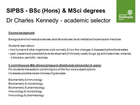SIPBS - BSc (Hons) & MSci degrees Dr Charles Kennedy - academic selector Course background Biological and biomedical sciences (aka life sciences) lie at.
