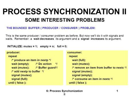 6: Process Synchonization II 1 PROCESS SYNCHRONIZATION II THE BOUNDED BUFFER ( PRODUCER / CONSUMER ) PROBLEM: This is the same producer / consumer problem.