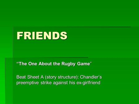 "FRIENDS ""The One About the Rugby Game"" Beat Sheet A (story structure): Chandler's preemptive strike against his ex-girlfriend."