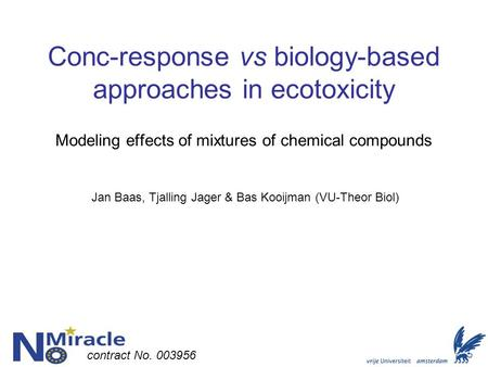 Conc-response vs biology-based approaches in ecotoxicity Modeling effects of mixtures of chemical compounds Jan Baas, Tjalling Jager & Bas Kooijman (VU-Theor.