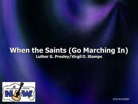 When the Saints (Go Marching In) Luther G. Presley/Virgil O. Stamps When the Saints (Go Marching In) Luther G. Presley/Virgil O. Stamps CCLI #1119107.
