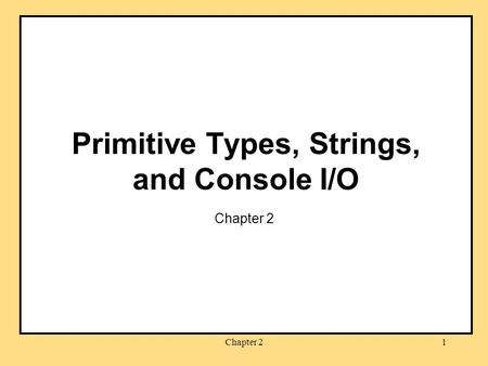 Chapter 21 Primitive Types, Strings, and Console I/O Chapter 2.