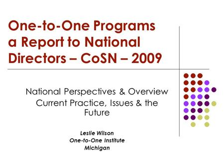 One-to-One Programs a Report to National Directors – CoSN – 2009 National Perspectives & Overview Current Practice, Issues & the Future Leslie Wilson One-to-One.