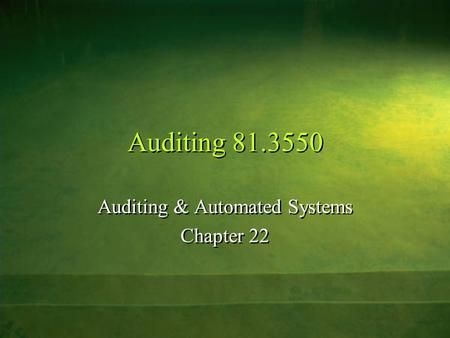 Auditing 81.3550 Auditing & Automated Systems Chapter 22 Auditing & Automated Systems Chapter 22.