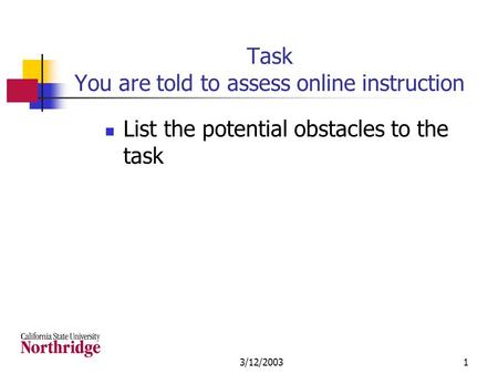 3/12/20031 Task You are told to assess online instruction List the potential obstacles to the task.