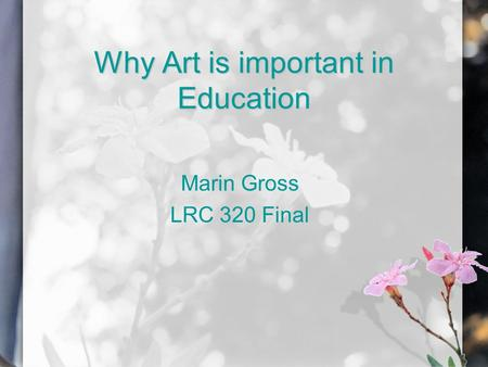 Why Art is important in Education Marin Gross LRC 320 Final.