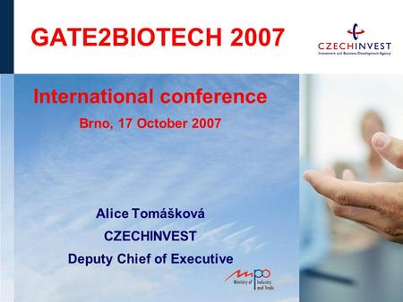 GATE2BIOTECH 2007 International conference Brno, 17 October 2007 Alice Tomášková CZECHINVEST Deputy Chief of Executive.