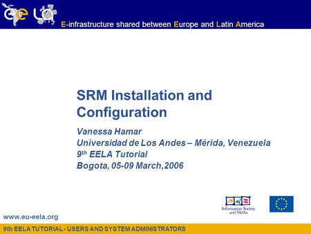 9th EELA TUTORIAL - USERS AND SYSTEM ADMINISTRATORS www.eu-eela.org E-infrastructure shared between Europe and Latin America SRM Installation and Configuration.