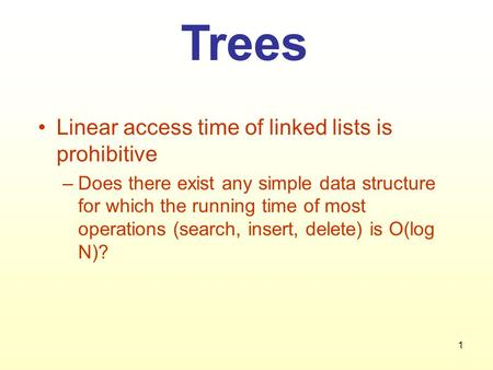 1 Trees Linear access time of linked lists is prohibitive –Does there exist any simple data structure for which the running time of most operations (search,