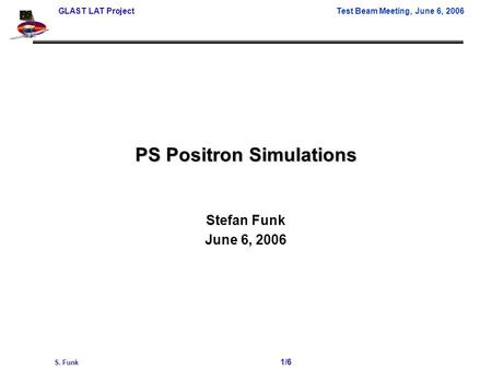 GLAST LAT Project Test Beam Meeting, June 6, 2006 S. Funk 1/6 PS Positron Simulations Stefan Funk June 6, 2006.