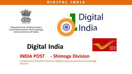 D I G I T A L I N D I A Digital India INDIA POST - Shimoga Division A programme to transform India into a digitally empowered society and knowledge economy.
