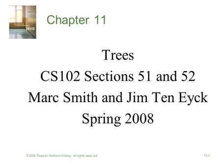 © 2006 Pearson Addison-Wesley. All rights reserved11-1 Chapter 11 Trees CS102 Sections 51 and 52 Marc Smith and Jim Ten Eyck Spring 2008.
