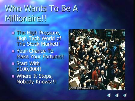 Who Wants To Be A Millionaire!! The High Pressure, High Tech World of The Stock Market!! The High Pressure, High Tech World of The Stock Market!! Your.