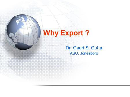 Why Export ? Dr. Gauri S. Guha ASU, Jonesboro. Global signals to globalize Examples of export led growth: –Japan: 3 rd party resources, value added exports.