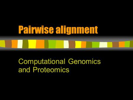 Pairwise alignment Computational Genomics and Proteomics.