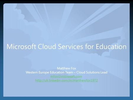 Microsoft Cloud Services for Education Matthew Fox Western Europe Education Team – Cloud Solutions Lead