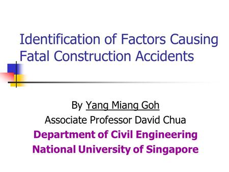 Identification of Factors Causing Fatal Construction Accidents By Yang Miang Goh Associate Professor David Chua Department of Civil Engineering National.