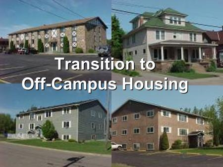 Transition to Off-Campus Housing. Begin your search by asking these questions: How much can I afford to spend on rent? Where would I like to live? What.