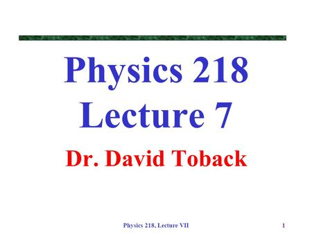 Physics 218, Lecture VII1 Physics 218 Lecture 7 Dr. David Toback.