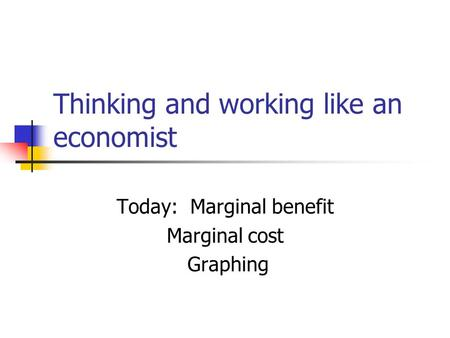 Thinking and working like an economist Today: Marginal benefit Marginal cost Graphing.