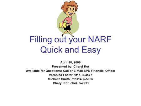 Filling out your NARF Quick and Easy April 18, 2006 Presented by: Cheryl Kot Available for Questions: Call or E-Mail SPS Financial Office: Veronica Foster,