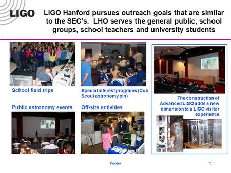 Footer 1 LIGO Hanford pursues outreach goals that are similar to the SEC's. LHO serves the general public, school groups, school teachers and university.