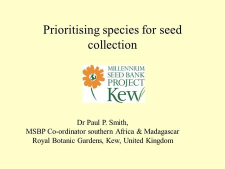 Prioritising species for seed collection Dr Paul P. Smith, MSBP Co-ordinator southern Africa & Madagascar Royal Botanic Gardens, Kew, United Kingdom.
