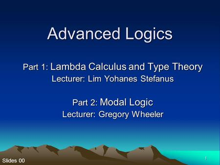 Slides 00 1 Advanced Logics Part 1: Lambda Calculus and Type Theory Lecturer: Lim Yohanes Stefanus Part 2: Modal Logic Lecturer: Gregory Wheeler.