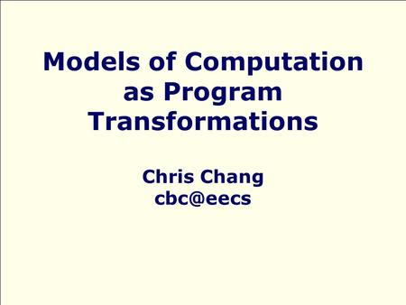Models of Computation as Program Transformations Chris Chang