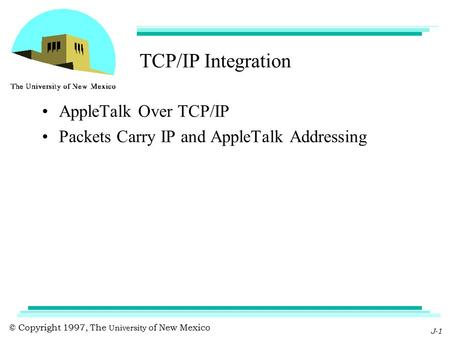 © Copyright 1997, The University of New Mexico J-1 TCP/IP Integration AppleTalk Over TCP/IP Packets Carry IP and AppleTalk Addressing.