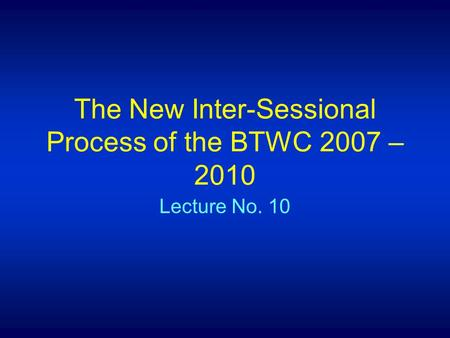 The New Inter-Sessional Process of the BTWC 2007 – 2010 Lecture No. 10.