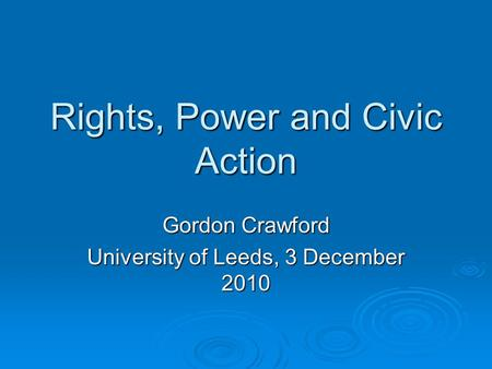 Rights, Power and Civic Action Gordon Crawford University of Leeds, 3 December 2010.