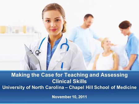 Making the Case for Teaching and Assessing Clinical Skills University of North Carolina – Chapel Hill School of Medicine November 10, 2011.