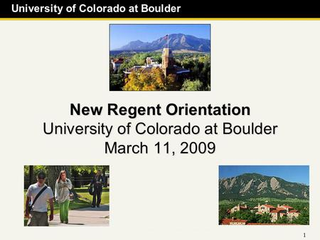 University of Colorado at Boulder 1 New Regent Orientation University of Colorado at Boulder March 11, 2009.