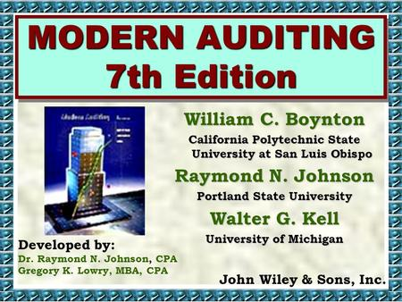 MODERN AUDITING 7th Edition Developed by: Dr. Raymond N. Johnson, CPA Gregory K. Lowry, MBA, CPA John Wiley & Sons, Inc. William C. Boynton California.