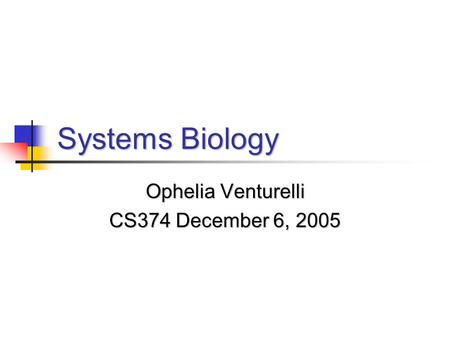 Systems Biology Ophelia Venturelli CS374 December 6, 2005.
